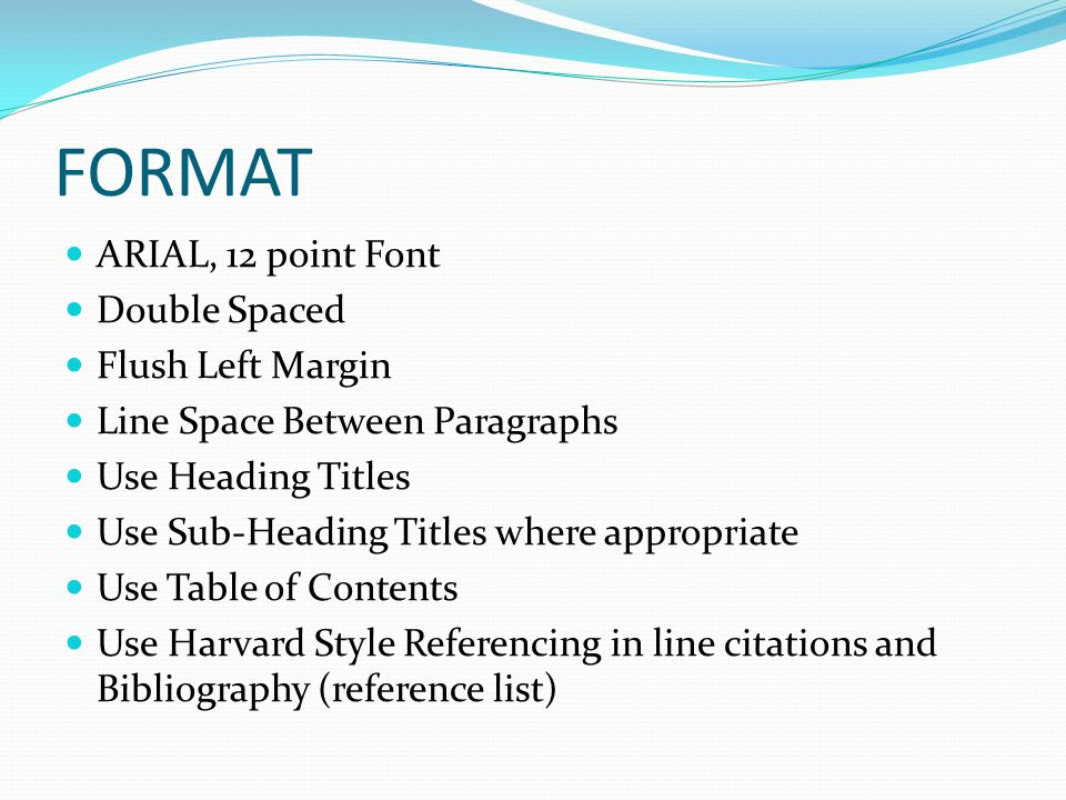 FORMAT ARIAL, 12 point Font Double Spaced Flush Left Margin Line Space Between Paragraphs Use Heading Titles Use Sub-Heading Titles where appropriate Use Table of Contents Use Harvard Style Referencing in line citations and Bibliography (reference list)