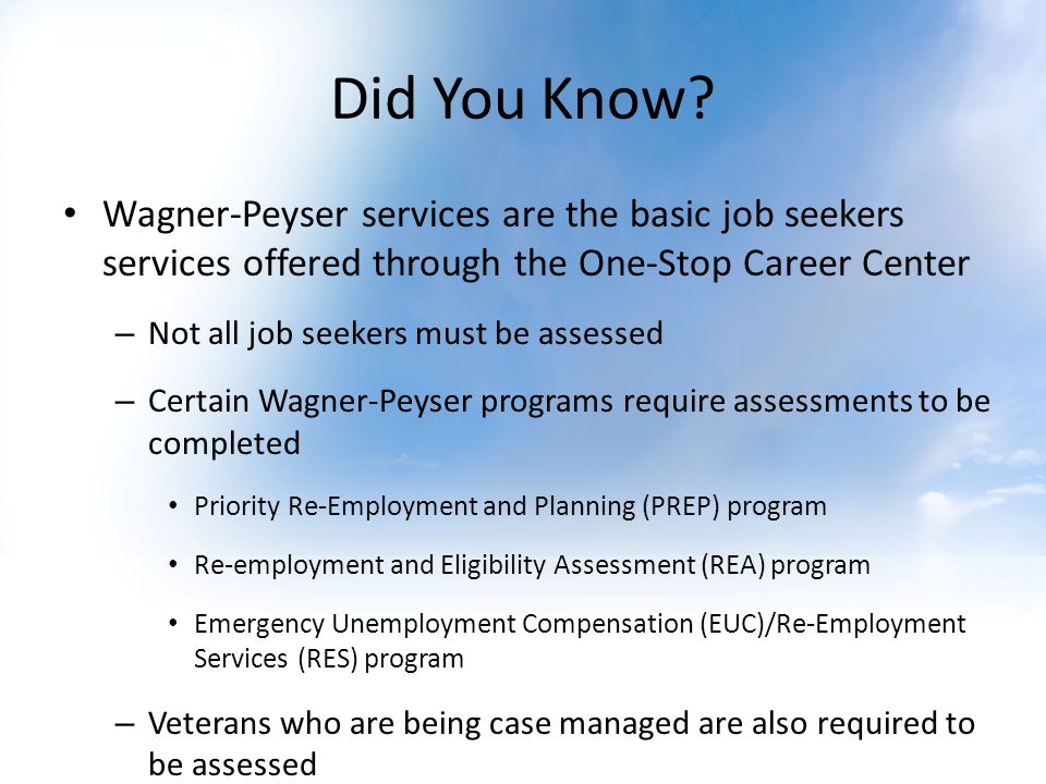 Did You Know? Wagner-Peyser services are the basic job seekers services offered through the One-Stop Career Center – Not all job seekers must be asses