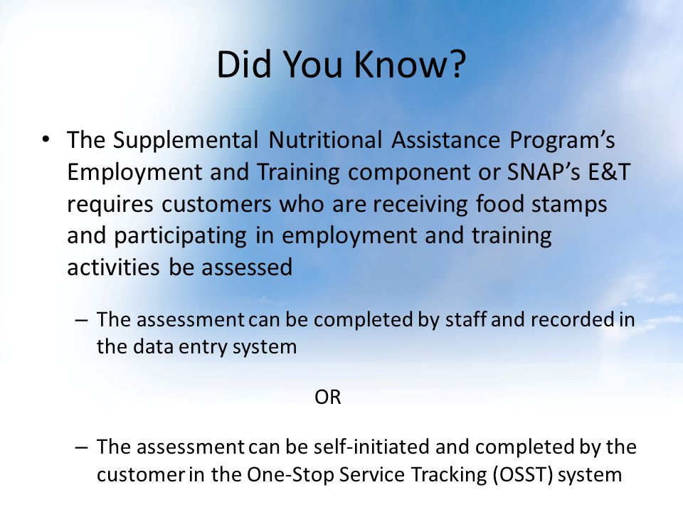 Did You Know? The Supplemental Nutritional Assistance Programs Employment and Training component or SNAPs E&T requires customers who are receiving foo