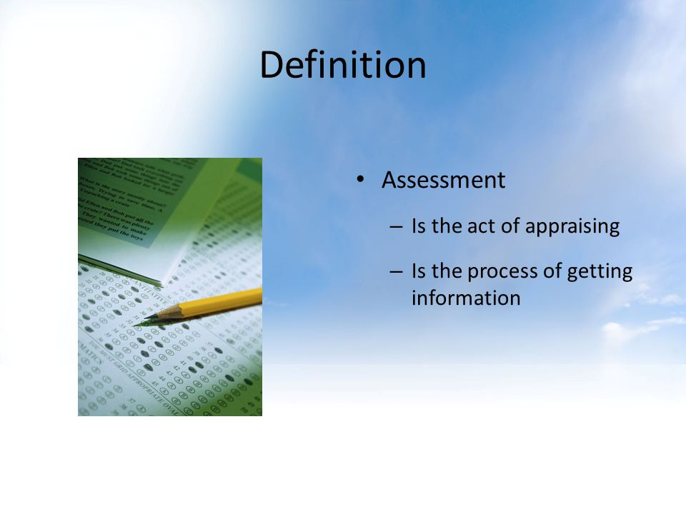 Definition Assessment – Is the act of appraising – Is the process of getting information