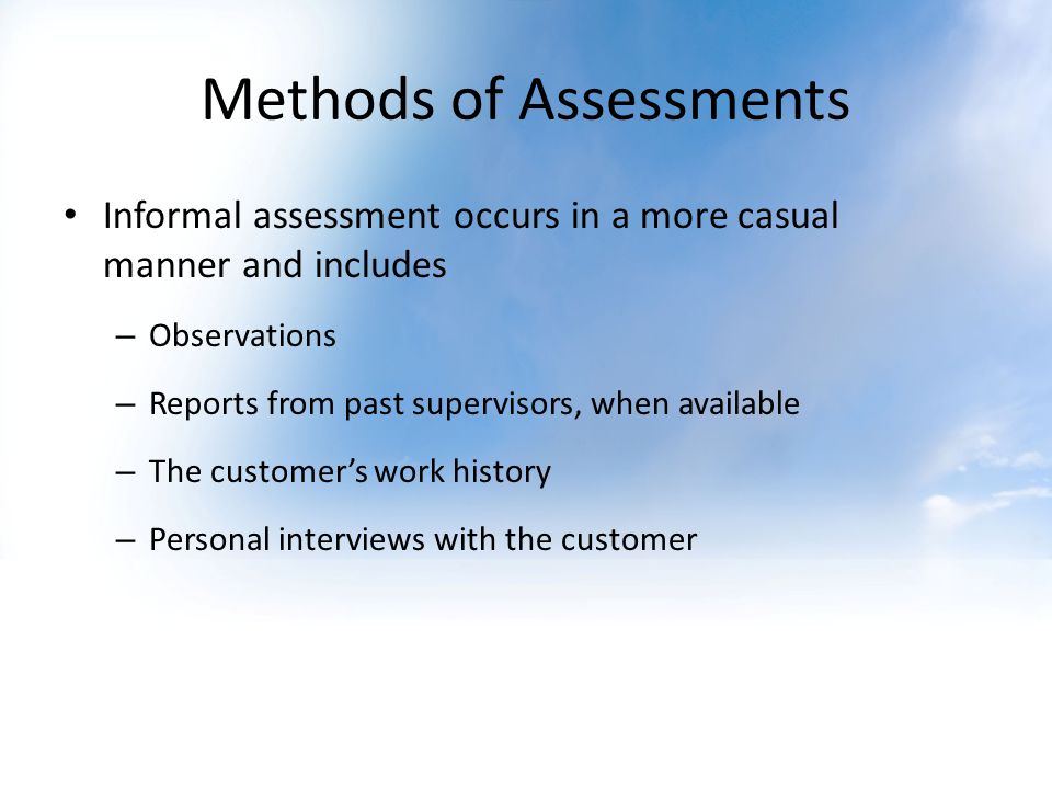 Methods of Assessments Informal assessment occurs in a more casual manner and includes – Observations – Reports from past supervisors, when available