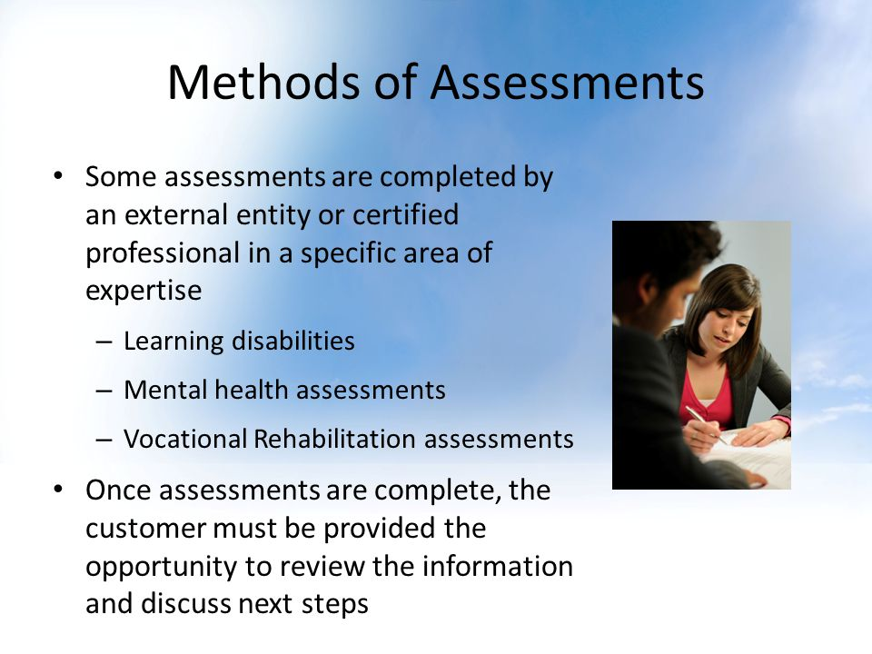 Methods of Assessments Some assessments are completed by an external entity or certified professional in a specific area of expertise – Learning disab