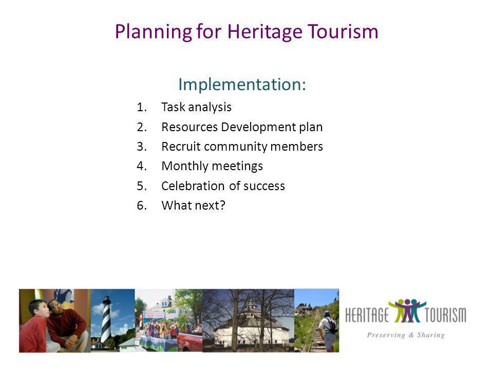 Planning for Heritage Tourism Implementation: 1.Task analysis 2.Resources Development plan 3.Recruit community members 4.Monthly meetings 5.Celebration of success 6.What next?