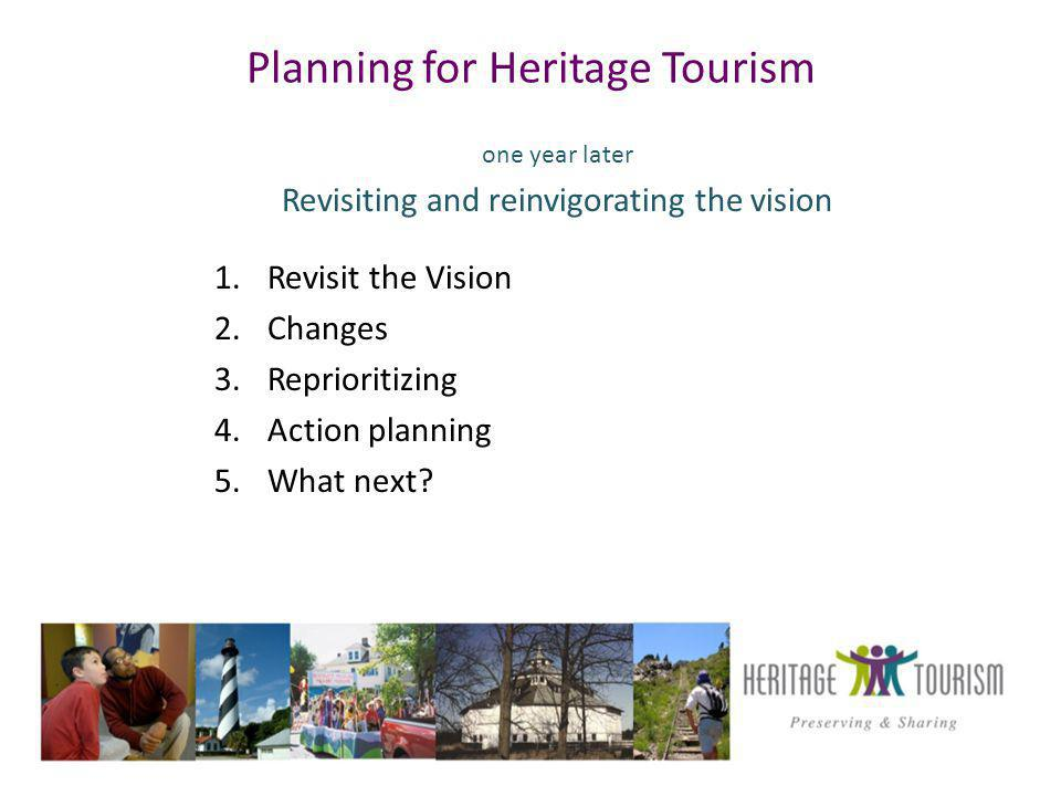 Planning for Heritage Tourism one year later Revisiting and reinvigorating the vision 1.Revisit the Vision 2.Changes 3.Reprioritizing 4.Action planning 5.What next