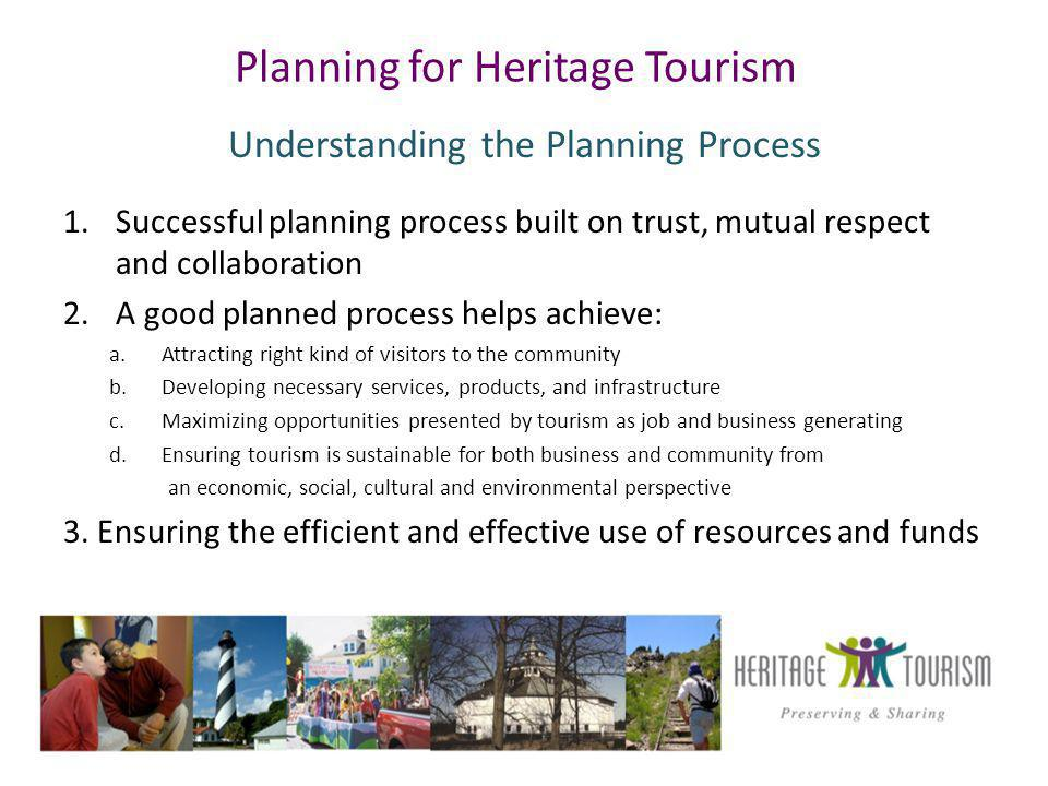Planning for Heritage Tourism Understanding the Planning Process 1.Successful planning process built on trust, mutual respect and collaboration 2.A good planned process helps achieve: a.Attracting right kind of visitors to the community b.Developing necessary services, products, and infrastructure c.Maximizing opportunities presented by tourism as job and business generating d.Ensuring tourism is sustainable for both business and community from an economic, social, cultural and environmental perspective 3.