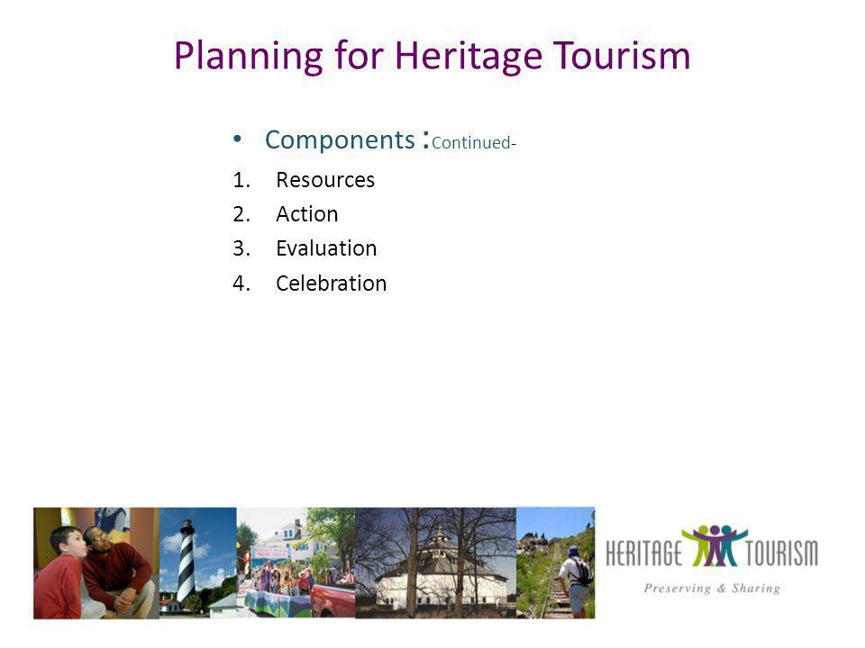 Planning for Heritage Tourism Components : Continued- 1.Resources 2.Action 3.Evaluation 4.Celebration