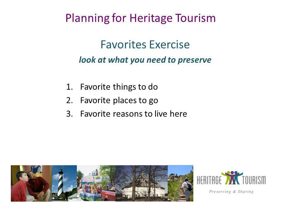 Planning for Heritage Tourism Favorites Exercise look at what you need to preserve 1.Favorite things to do 2.Favorite places to go 3.Favorite reasons to live here