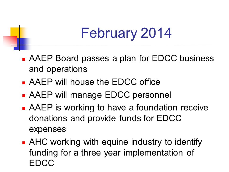 February 2014 AAEP Board passes a plan for EDCC business and operations AAEP will house the EDCC office AAEP will manage EDCC personnel AAEP is working to have a foundation receive donations and provide funds for EDCC expenses AHC working with equine industry to identify funding for a three year implementation of EDCC