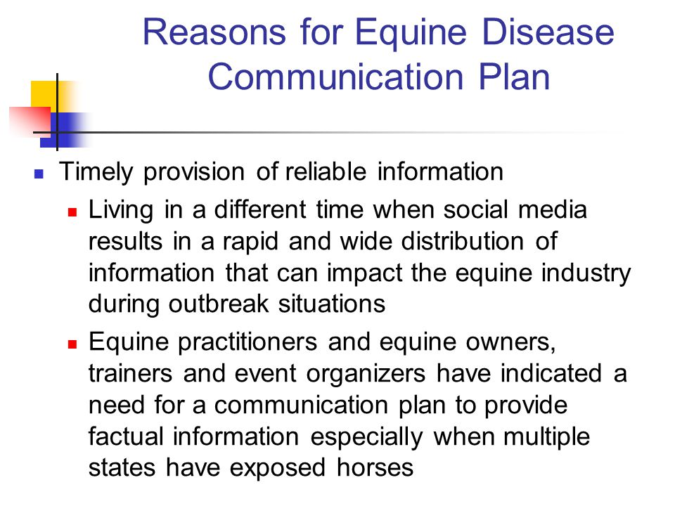 Reasons for Equine Disease Communication Plan Limit spread of infectious disease agents Maintain as much business continuity as possible while applying sound decision making related to containment of disease