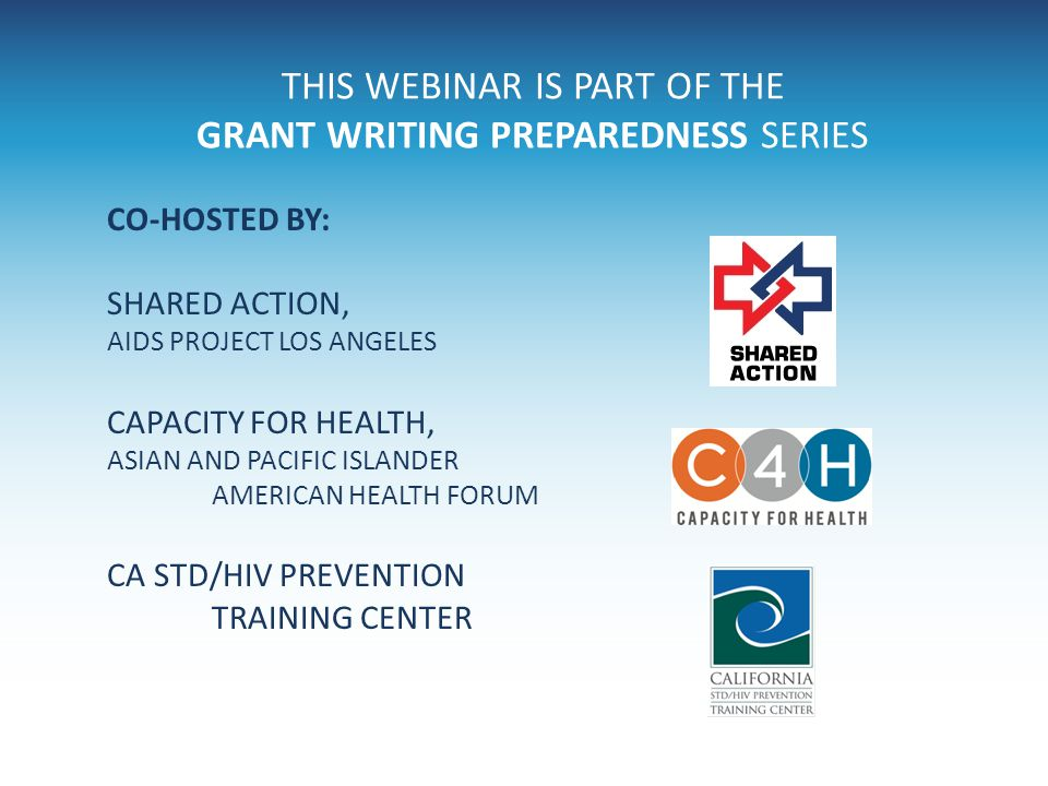 THIS WEBINAR IS PART OF THE GRANT WRITING PREPAREDNESS SERIES CO-HOSTED BY: SHARED ACTION, AIDS PROJECT LOS ANGELES CAPACITY FOR HEALTH, ASIAN AND PAC