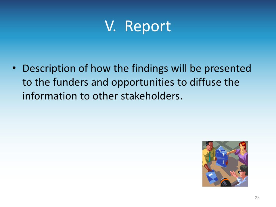 V. Report Description of how the findings will be presented to the funders and opportunities to diffuse the information to other stakeholders. 23