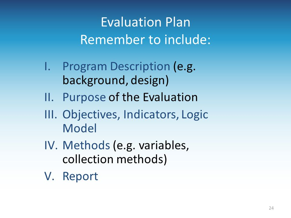 Evaluation Plan Remember to include: I.Program Description (e.g. background, design) II.Purpose of the Evaluation III.Objectives, Indicators, Logic Mo