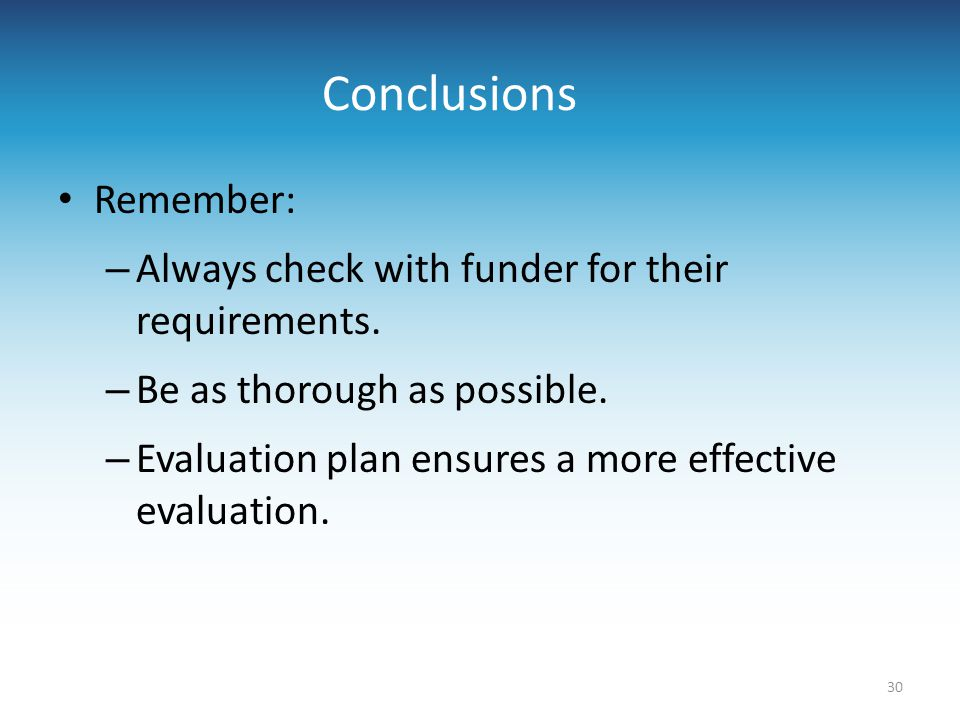Conclusions Remember: – Always check with funder for their requirements. – Be as thorough as possible. – Evaluation plan ensures a more effective eval