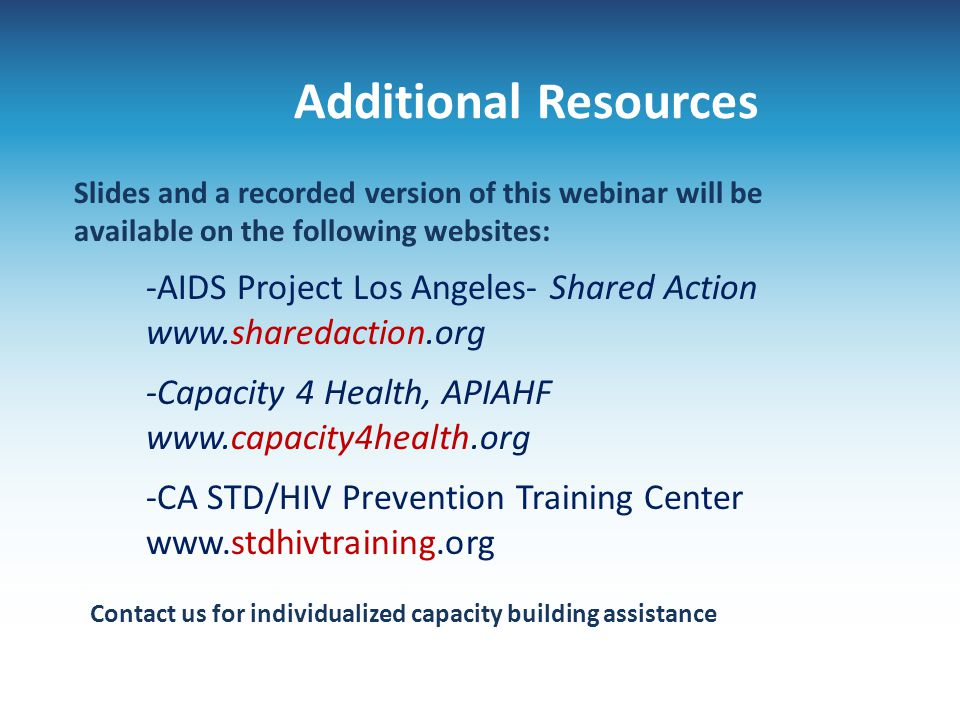 Additional Resources -AIDS Project Los Angeles- Shared Action www.sharedaction.org -Capacity 4 Health, APIAHF www.capacity4health.org -CA STD/HIV Prev