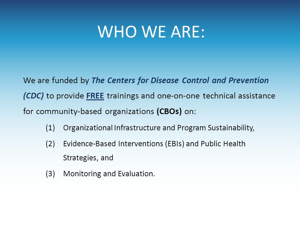 WHO WE ARE: We are funded by The Centers for Disease Control and Prevention (CDC) to provide FREE trainings and one-on-one technical assistance for co