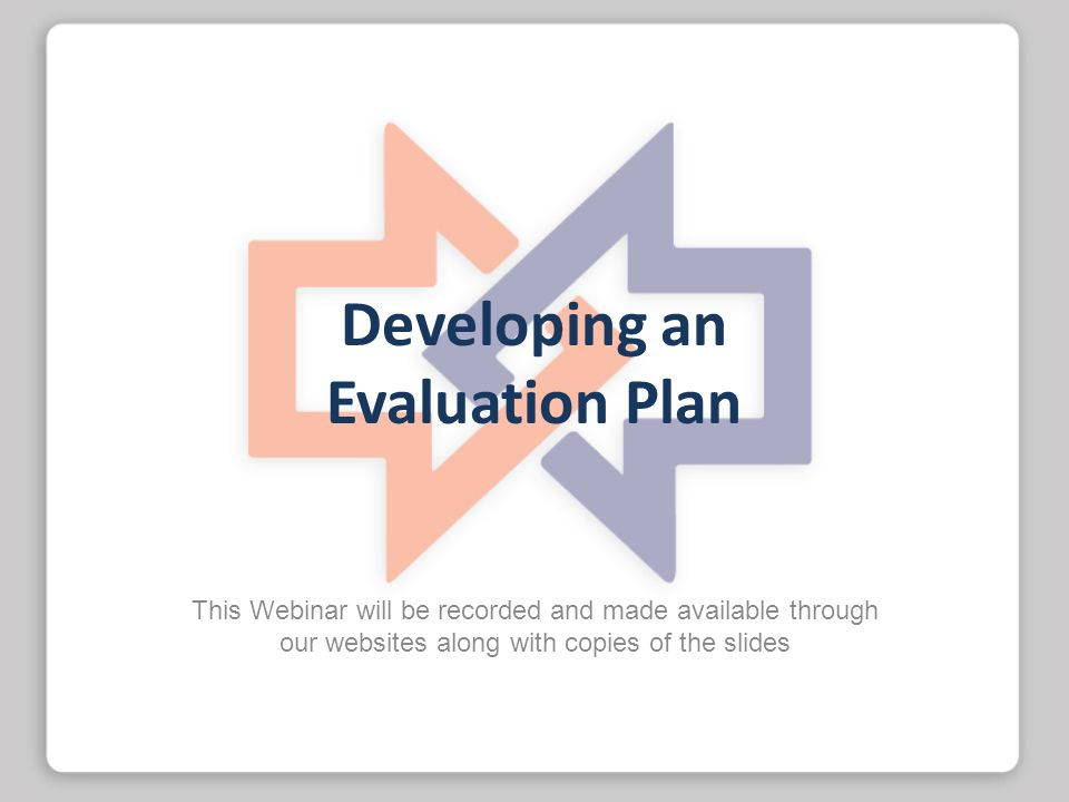 Developing an Evaluation Plan This Webinar will be recorded and made available through our websites along with copies of the slides