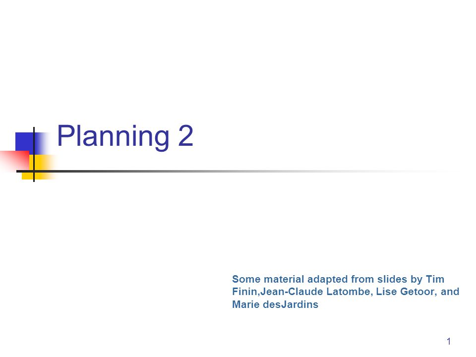 1 Planning 2 Some material adapted from slides by Tim Finin,Jean-Claude Latombe, Lise Getoor, and Marie desJardins