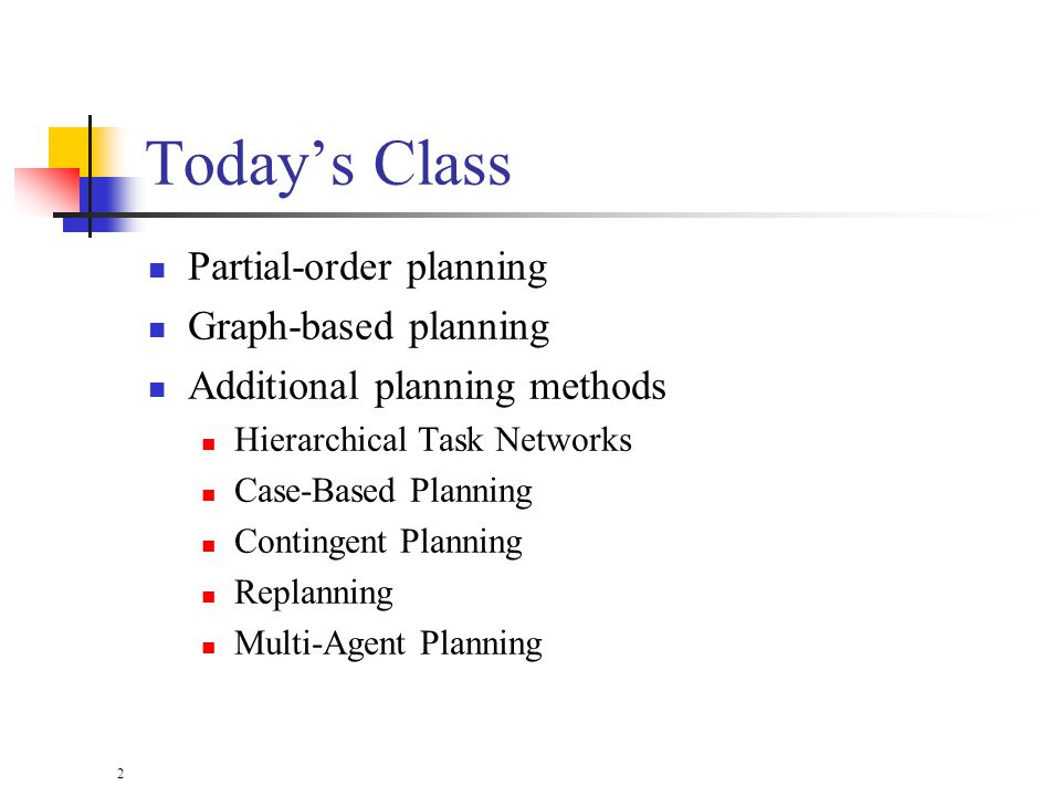2 Todays Class Partial-order planning Graph-based planning Additional planning methods Hierarchical Task Networks Case-Based Planning Contingent Planning Replanning Multi-Agent Planning