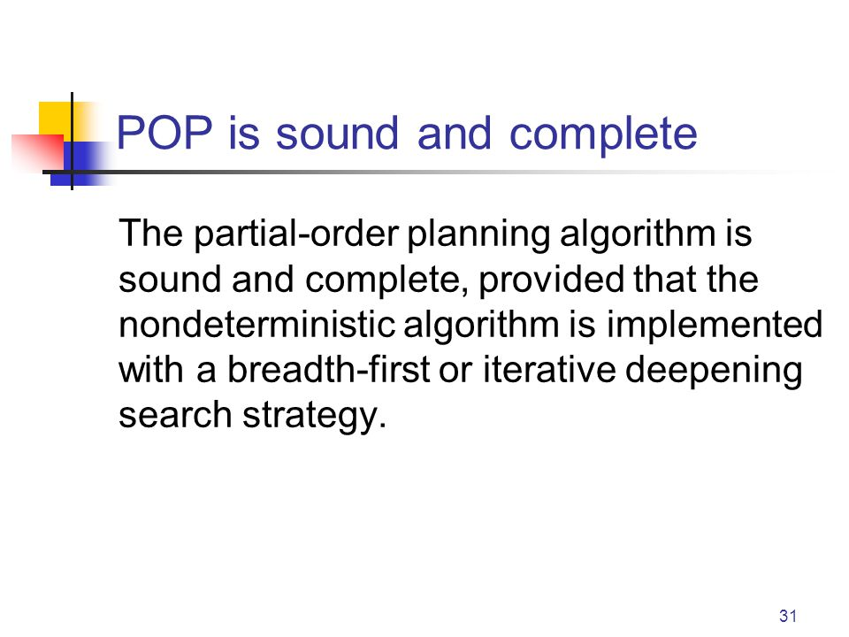 31 POP is sound and complete The partial-order planning algorithm is sound and complete, provided that the nondeterministic algorithm is implemented with a breadth-first or iterative deepening search strategy.