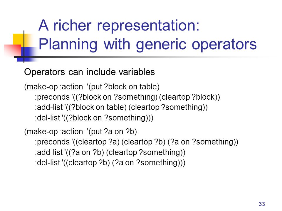 33 A richer representation: Planning with generic operators Operators can include variables (make-op :action (put block on table) :preconds (( block on something) (cleartop block)) :add-list (( block on table) (cleartop something)) :del-list (( block on something))) (make-op :action (put a on b) :preconds ((cleartop a) (cleartop b) ( a on something)) :add-list (( a on b) (cleartop something)) :del-list ((cleartop b) ( a on something)))