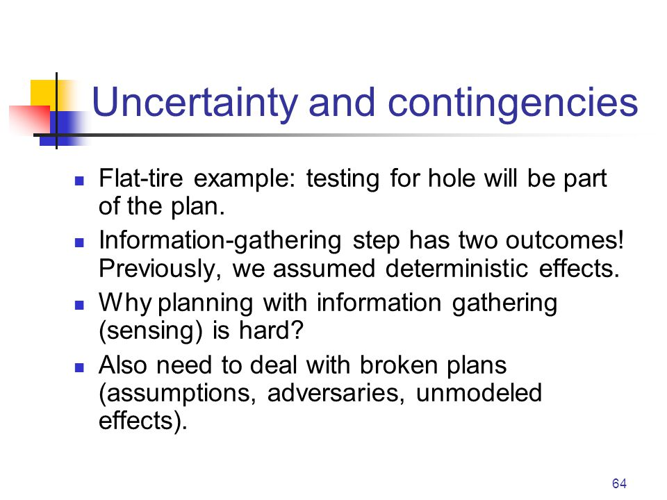 64 Uncertainty and contingencies Flat-tire example: testing for hole will be part of the plan.