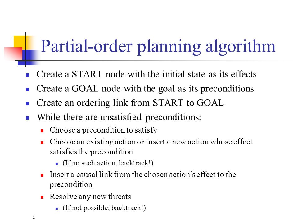 8 Partial-order planning algorithm Create a START node with the initial state as its effects Create a GOAL node with the goal as its preconditions Create an ordering link from START to GOAL While there are unsatisfied preconditions: Choose a precondition to satisfy Choose an existing action or insert a new action whose effect satisfies the precondition (If no such action, backtrack!) Insert a causal link from the chosen actions effect to the precondition Resolve any new threats (If not possible, backtrack!)