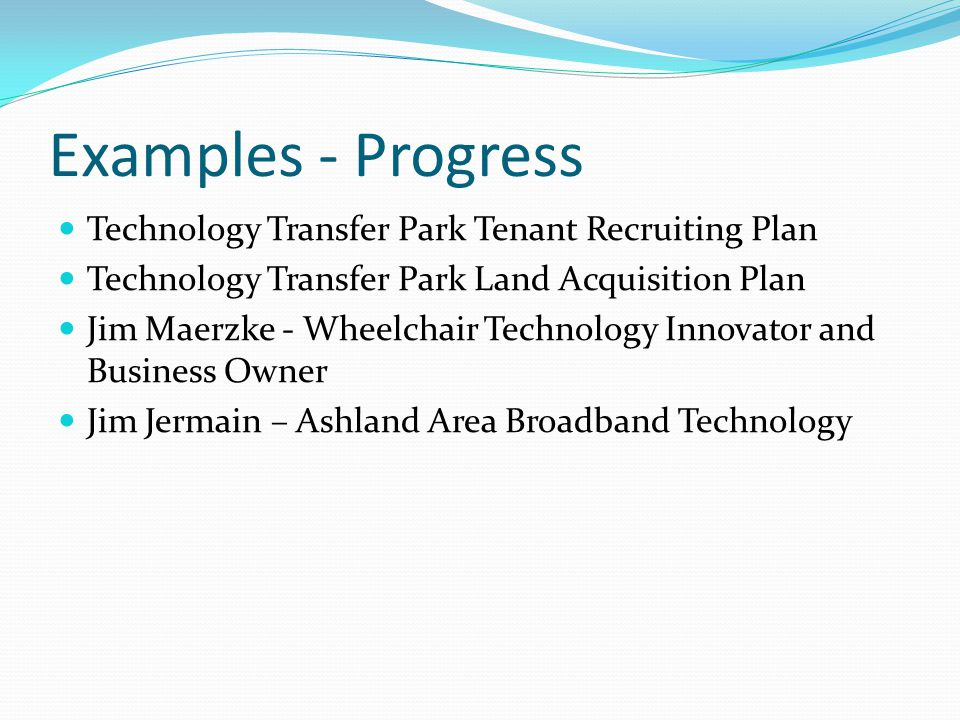 Examples - Progress Technology Transfer Park Tenant Recruiting Plan Technology Transfer Park Land Acquisition Plan Jim Maerzke - Wheelchair Technology Innovator and Business Owner Jim Jermain – Ashland Area Broadband Technology