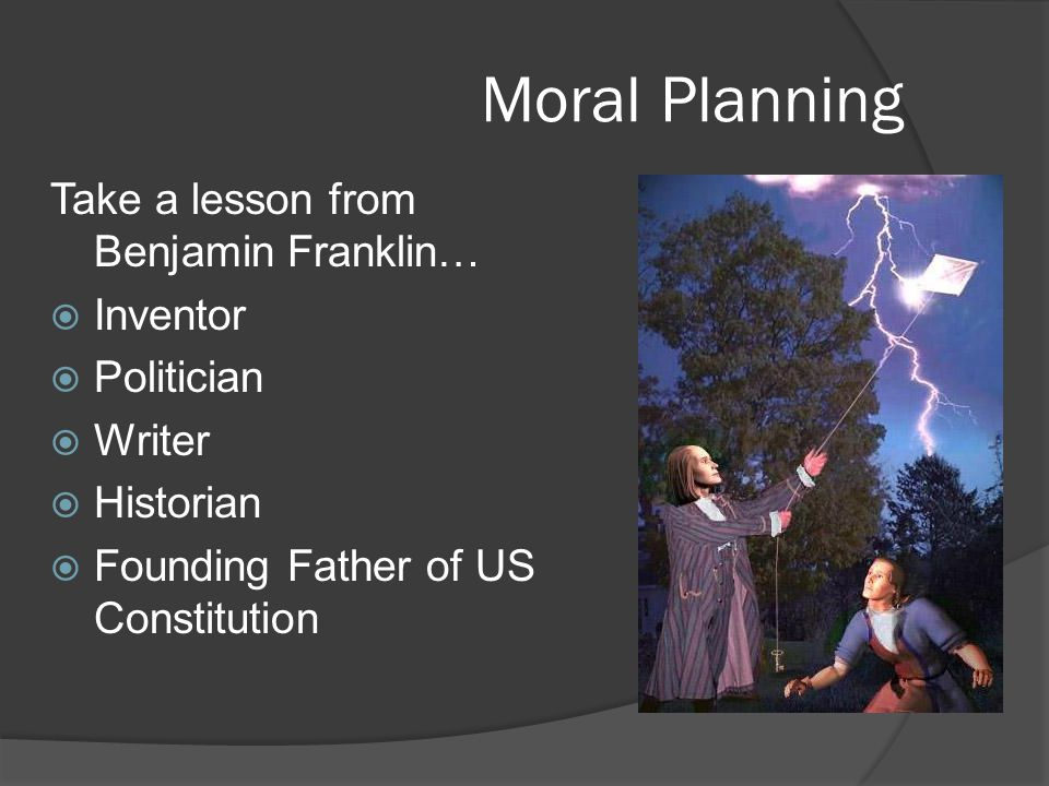 Moral Planning Take a lesson from Benjamin Franklin… Inventor Politician Writer Historian Founding Father of US Constitution