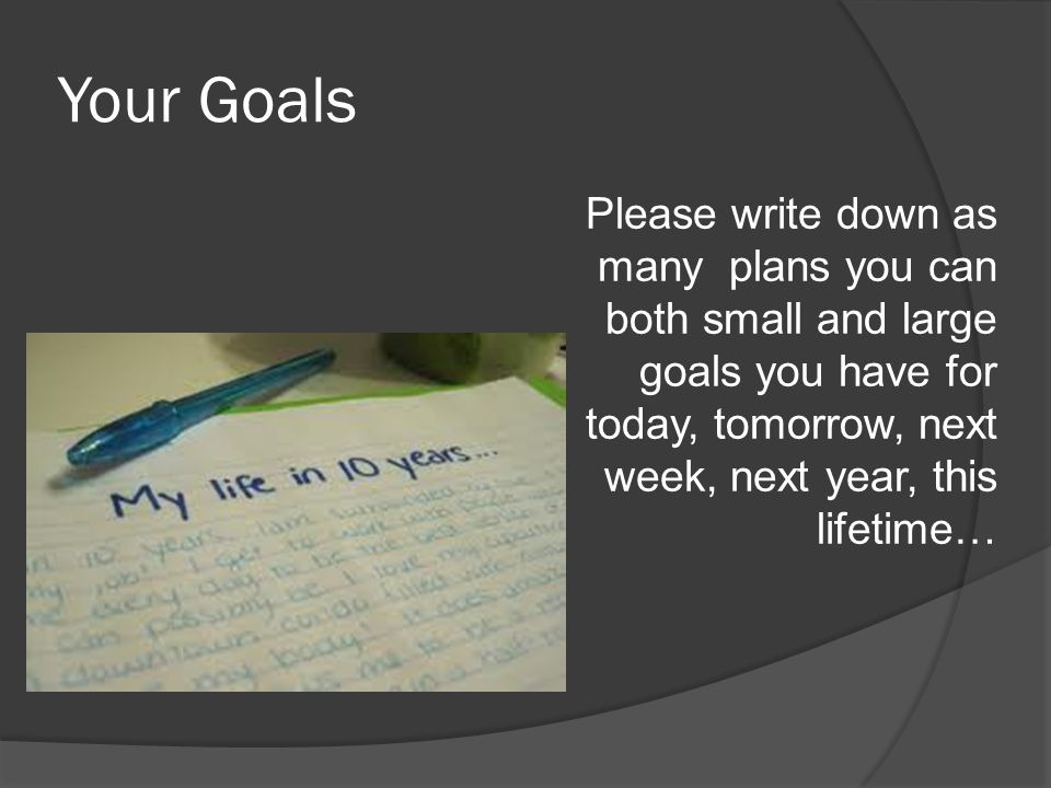 Your Goals Please write down as many plans you can both small and large goals you have for today, tomorrow, next week, next year, this lifetime…