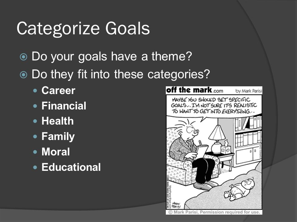 Categorize Goals Do your goals have a theme.Do they fit into these categories.