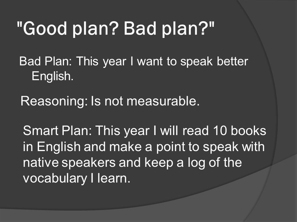 Good plan.Bad plan? Bad Plan: This year I want to speak better English.