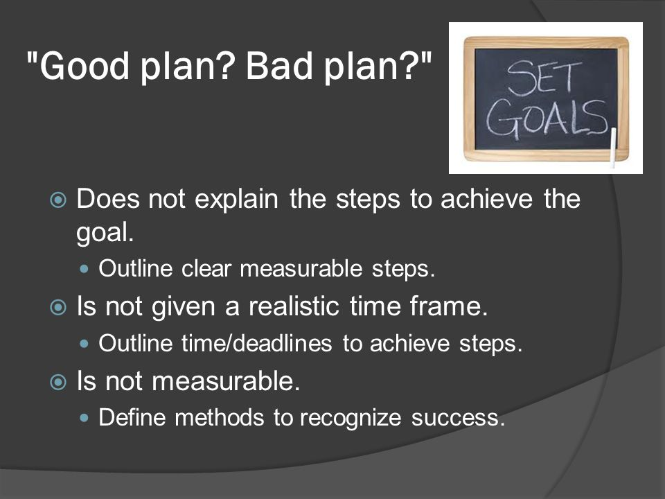 Good plan.Bad plan? Does not explain the steps to achieve the goal.
