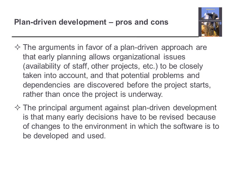 Plan-driven development – pros and cons The arguments in favor of a plan-driven approach are that early planning allows organizational issues (availability of staff, other projects, etc.) to be closely taken into account, and that potential problems and dependencies are discovered before the project starts, rather than once the project is underway.