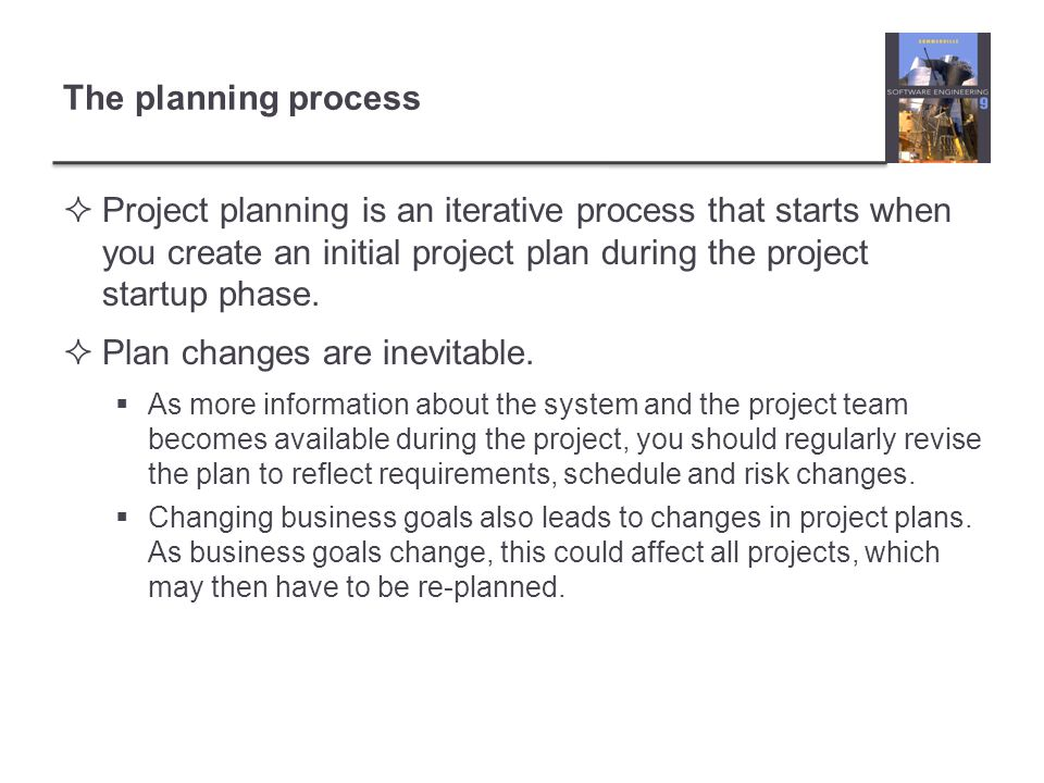 The planning process Project planning is an iterative process that starts when you create an initial project plan during the project startup phase. Pl
