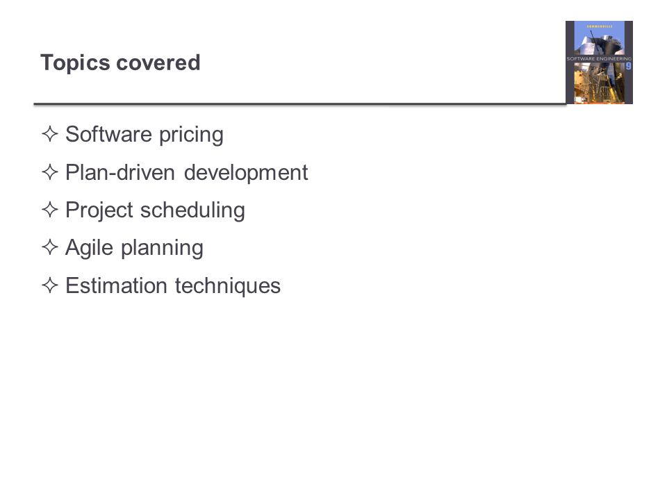 Topics covered Software pricing Plan-driven development Project scheduling Agile planning Estimation techniques