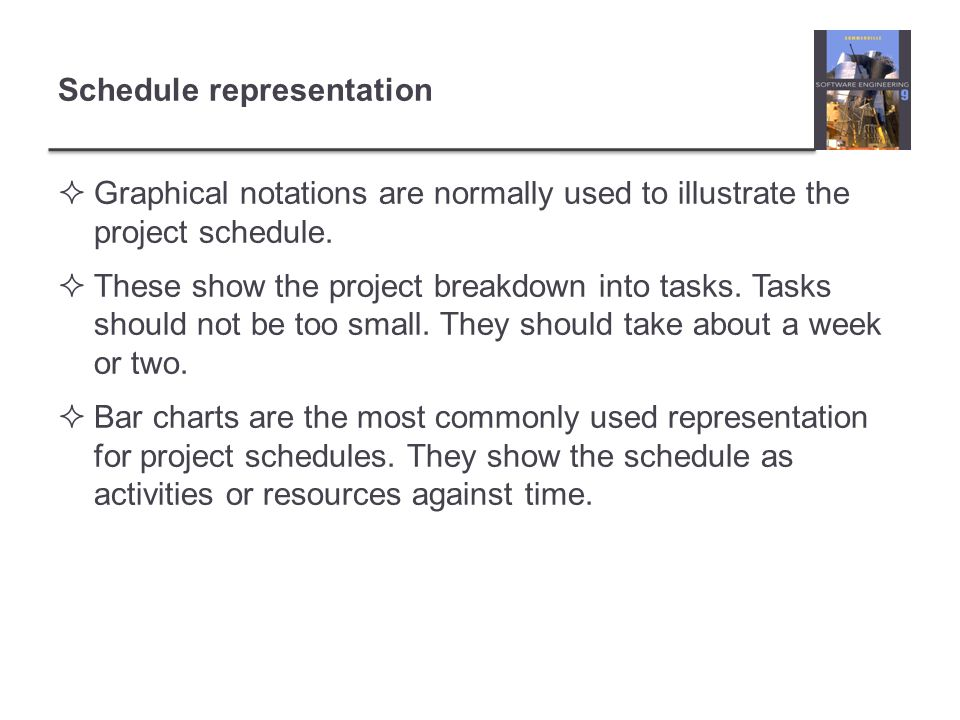 Schedule representation Graphical notations are normally used to illustrate the project schedule. These show the project breakdown into tasks. Tasks s