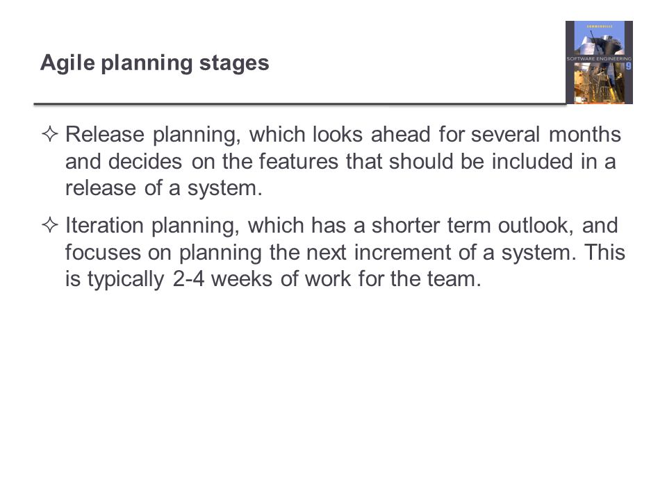 Agile planning stages Release planning, which looks ahead for several months and decides on the features that should be included in a release of a system.