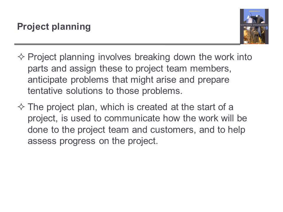 Project planning Project planning involves breaking down the work into parts and assign these to project team members, anticipate problems that might