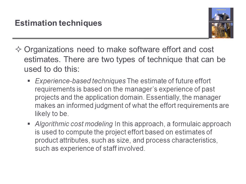 Estimation techniques Organizations need to make software effort and cost estimates.