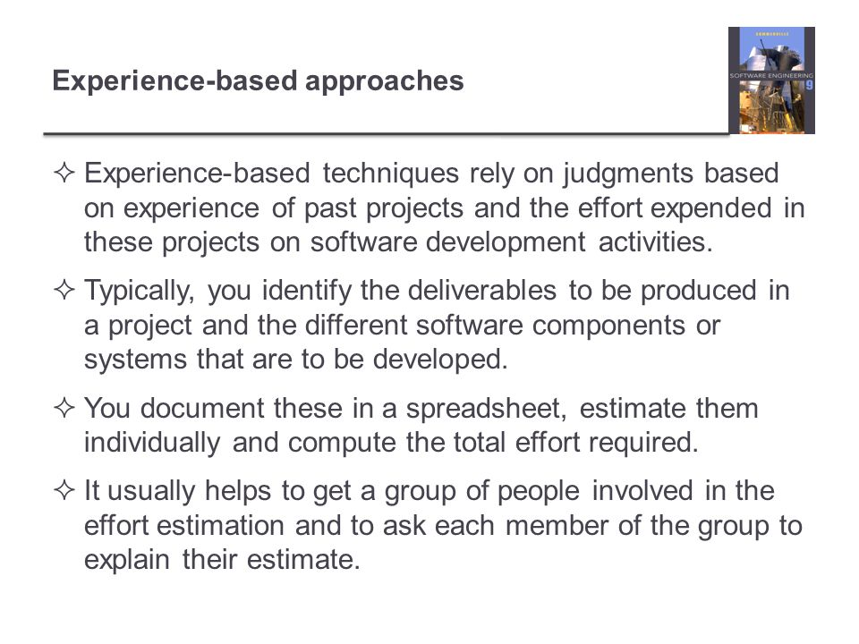 Experience-based approaches Experience-based techniques rely on judgments based on experience of past projects and the effort expended in these projec