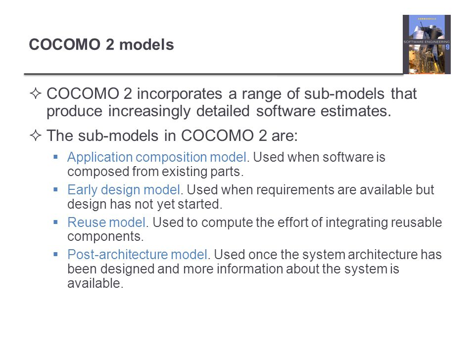 COCOMO 2 models COCOMO 2 incorporates a range of sub-models that produce increasingly detailed software estimates. The sub-models in COCOMO 2 are: App