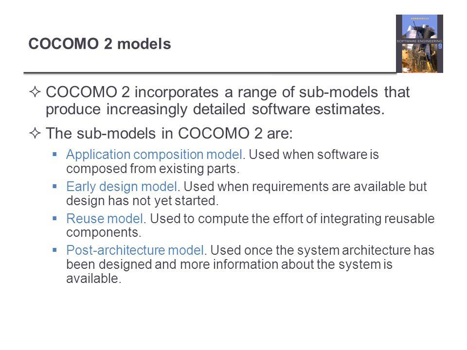 COCOMO 2 models COCOMO 2 incorporates a range of sub-models that produce increasingly detailed software estimates.