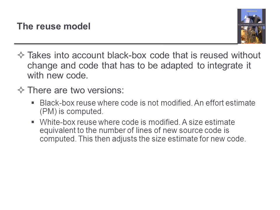 The reuse model Takes into account black-box code that is reused without change and code that has to be adapted to integrate it with new code. There a