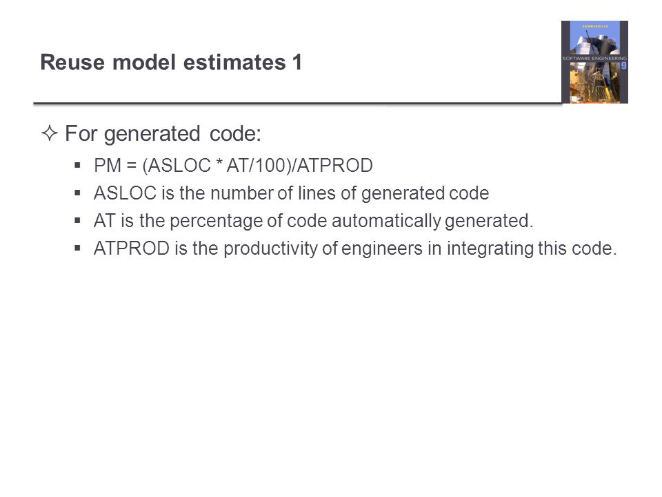 Reuse model estimates 1 For generated code: PM = (ASLOC * AT/100)/ATPROD ASLOC is the number of lines of generated code AT is the percentage of code a