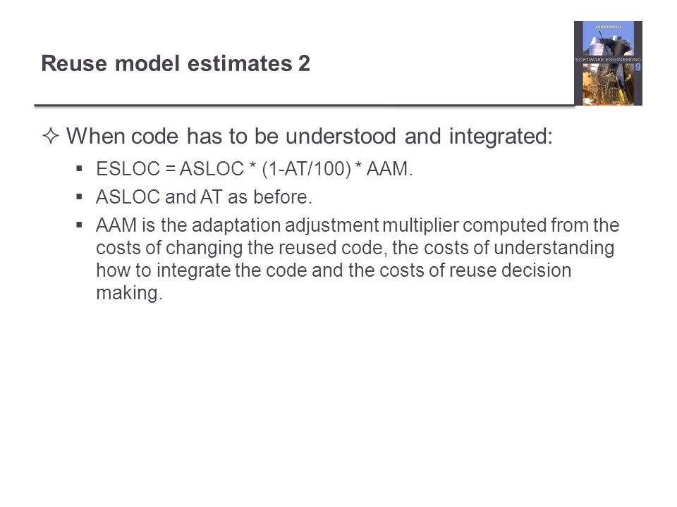 Reuse model estimates 2 When code has to be understood and integrated: ESLOC = ASLOC * (1-AT/100) * AAM.