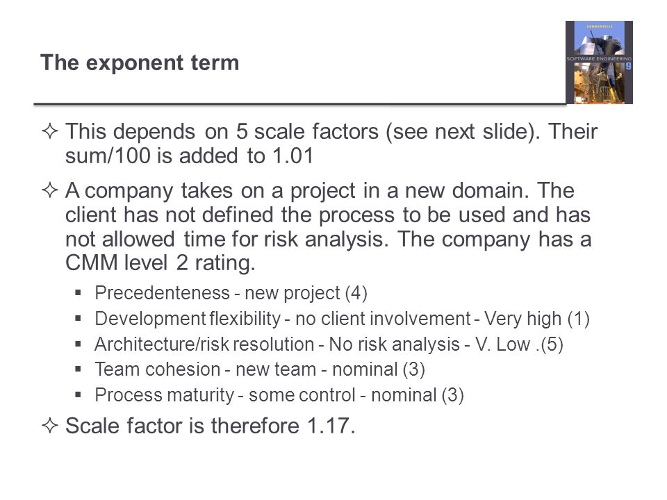This depends on 5 scale factors (see next slide). Their sum/100 is added to 1.01 A company takes on a project in a new domain. The client has not defi