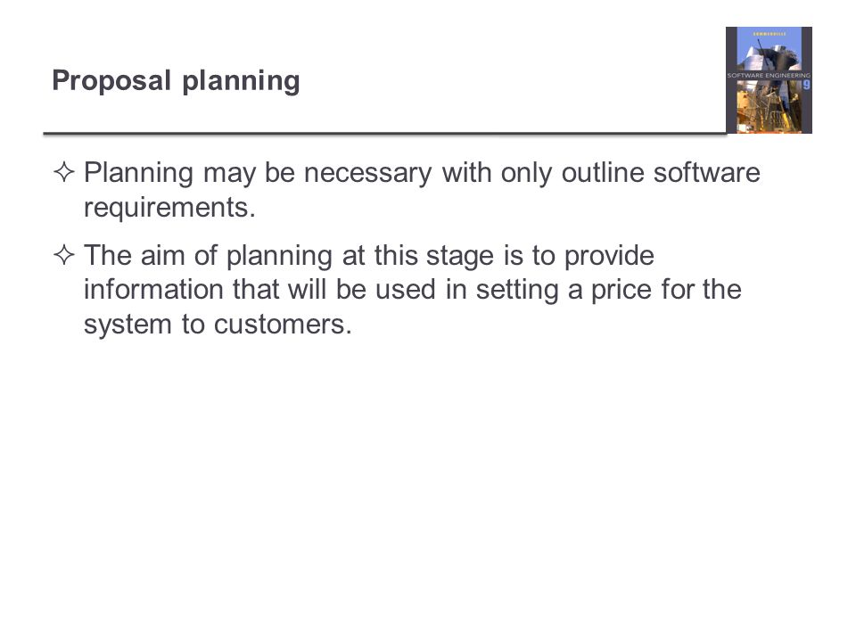 Proposal planning Planning may be necessary with only outline software requirements.