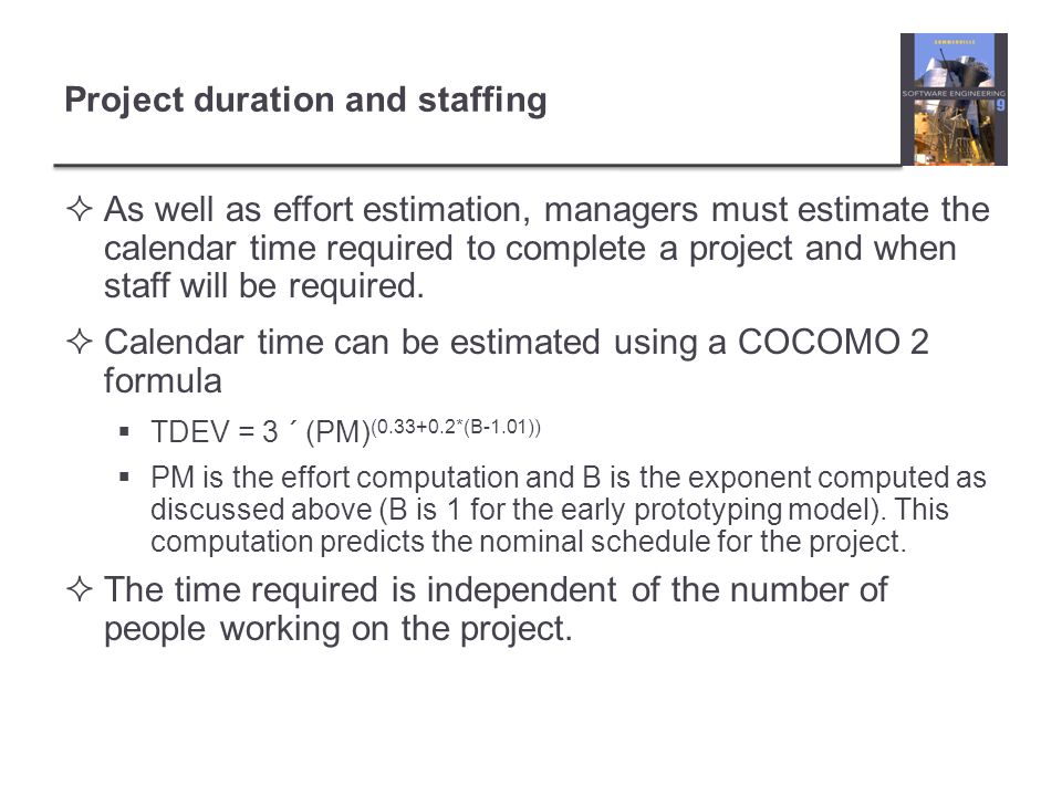Project duration and staffing As well as effort estimation, managers must estimate the calendar time required to complete a project and when staff will be required.