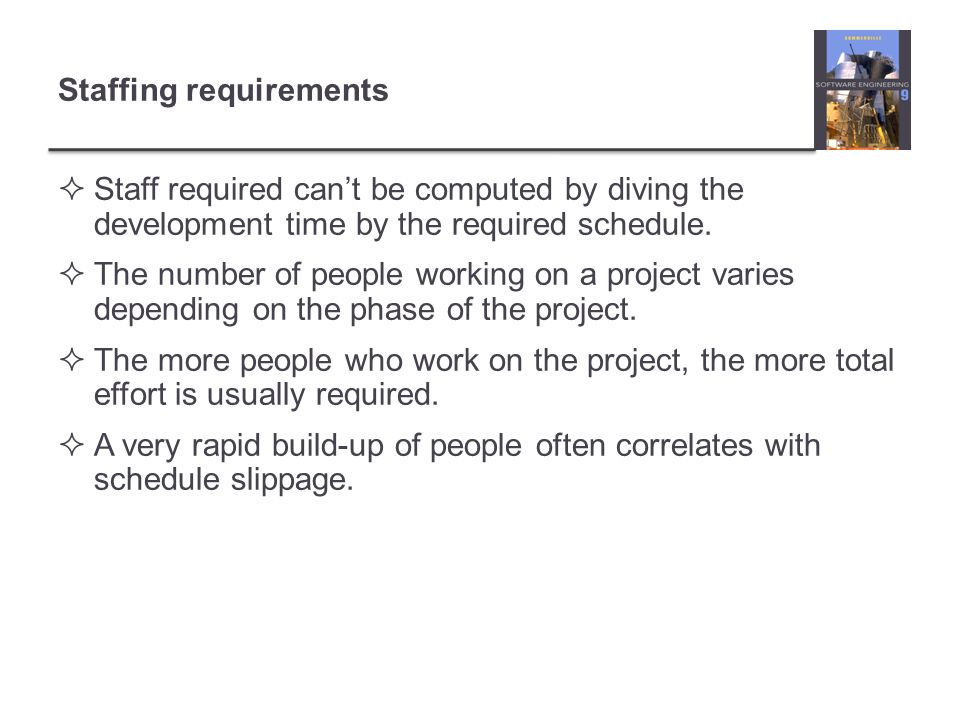 Staffing requirements Staff required cant be computed by diving the development time by the required schedule. The number of people working on a proje