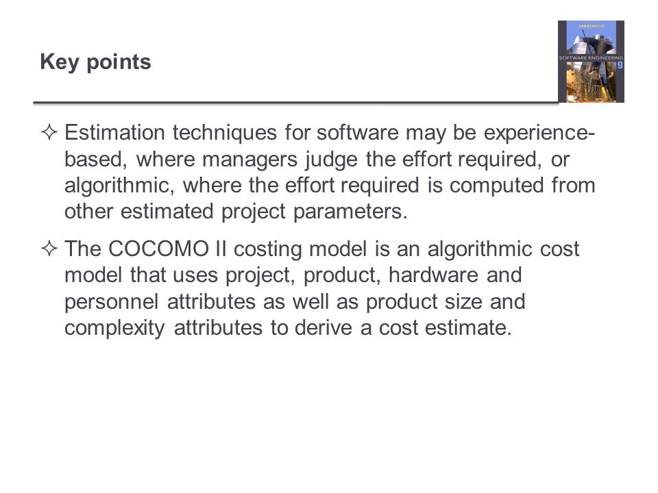 Key points Estimation techniques for software may be experience- based, where managers judge the effort required, or algorithmic, where the effort req